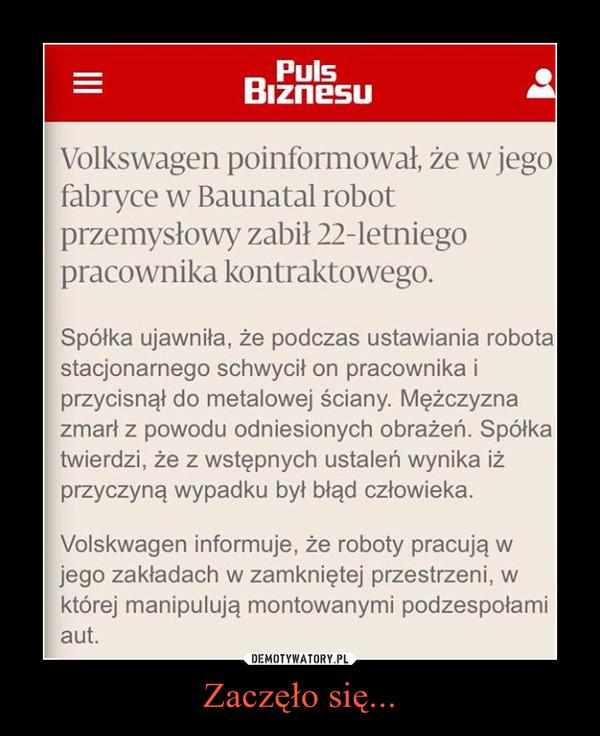 Zaczęło się... –  Robot zabił pracownika w fabryce VolkswagenaVolkswagen poinformował, że w jego fabryce w Baunatal robot przemysłowy zabił 22-letniego pracownika kontraktowego.Spółka ujawniła, że podczas ustawiania robota stacjonarnego schwycił on pracownika i przycisnął do metalowej ściany. Mężczyzna zmarł z powodu odniesionych obrażeń. Spółka twierdzi, że z wstępnych ustaleń wynika iż przyczyną wypadku był błąd człowieka.Volskwagen informuje, że roboty pracują w jego zakładach w zamkniętej przestrzeni, w której manipulują montowanymi podzespołami aut.