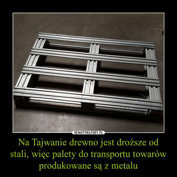 Na Tajwanie drewno jest droższe od stali, więc palety do transportu towarów produkowane są z metalu –