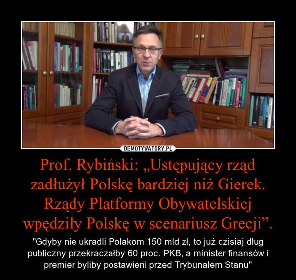 """Prof. Rybiński: """"Ustępujący rząd zadłużył Polskę bardziej niż Gierek. Rządy Platformy Obywatelskiej wpędziły Polskę w scenariusz Grecji"""". – """"Gdyby nie ukradli Polakom 150 mld zł, to już dzisiaj dług publiczny przekraczałby 60 proc. PKB, a minister finansów i premier byliby postawieni przed Trybunałem Stanu"""""""