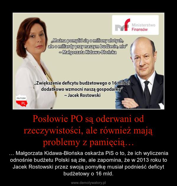 Posłowie PO są oderwani od rzeczywistości, ale również mają problemy z pamięcią… – … Małgorzata Kidawa-Błońska oskarża PiS o to, że ich wyliczenia odnośnie budżetu Polski są złe, ale zapomina, że w 2013 roku to Jacek Rostowski przez swoją pomyłkę musiał podnieść deficyt budżetowy o 16 mld.