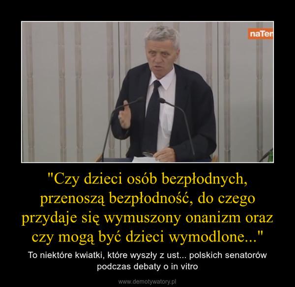"""""""Czy dzieci osób bezpłodnych, przenoszą bezpłodność, do czego przydaje się wymuszony onanizm oraz czy mogą być dzieci wymodlone..."""" – To niektóre kwiatki, które wyszły z ust... polskich senatorów podczas debaty o in vitro"""
