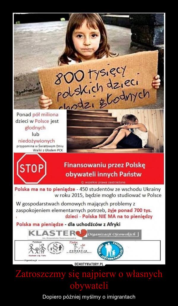 Zatroszczmy się najpierw o własnych obywateli – Dopiero później myślmy o imigrantach Ponad pół miliona dzieci w Polsce jest głodnych lub niedożywionych przypomina w światom/m Dniu Walki z Głodem PCK Finansowaniu przez Polskę obywateli innych Państw la wszelkie prawa zastrzeżone Polska ma na to pieniądze - 450 studentów ze wschodu Ukrainy w roku 2015, będzie mogło studiować w Polsce W gospodarstwach domowych mających problemy z zaspokojeniem elementarnych potrzeb, żyje ponad 700 tys. dzieci - Polska NIE MA na to pieniędzy Polska ma pieniądze - dla uchodźców z Afryki