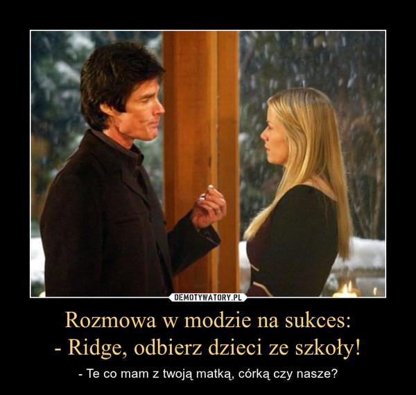 Rozmowa w modzie na sukces:- Ridge, odbierz dzieci ze szkoły! – - Te co mam z twoją matką, córką czy nasze?