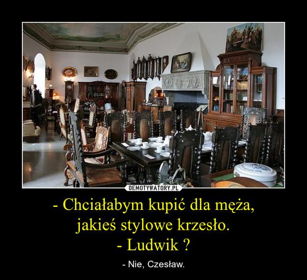 - Chciałabym kupić dla męża,jakieś stylowe krzesło.- Ludwik ? – - Nie, Czesław.
