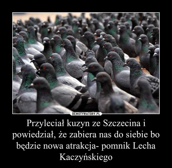 Przyleciał kuzyn ze Szczecina i powiedział, że zabiera nas do siebie bo będzie nowa atrakcja- pomnik Lecha Kaczyńskiego –