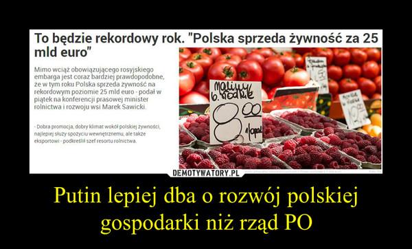 """Putin lepiej dba o rozwój polskiej gospodarki niż rząd PO –  To będzie rekordowy rok. """"Polska sprzeda żywność za 25 mld euro""""Mimo wciąż obowiązującego rosyjskiego embarga jest coraz bardziej prawdopodobne, że w tym roku Polska sprzeda żywność na rekordowym poziomie 25 mld euro - podał w piątek na konferencji prasowej minister rolnictwa i rozwoju wsi Marek Sawicki.- Dobra promocja, dobry klimat wokół polskiej żywności, najlepiej służy spożyciu wewnętrznemu, ale także eksportowi - podkreślił szef resortu rolnictwa."""