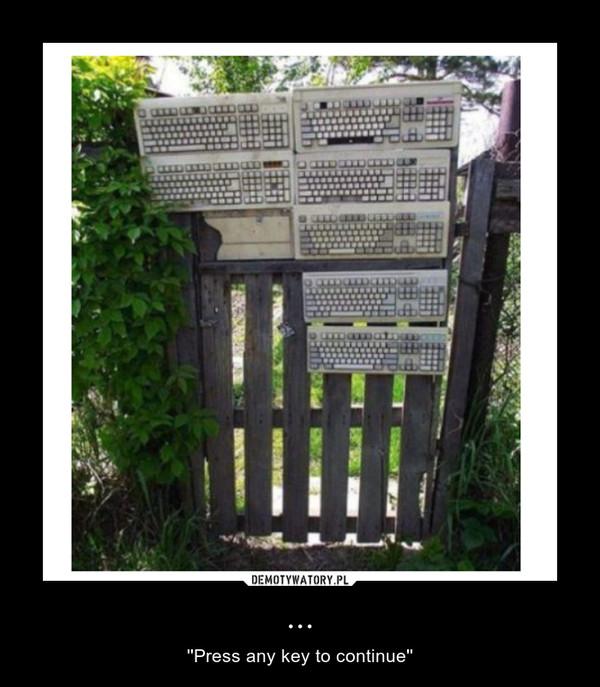 ... – ''Press any key to continue''