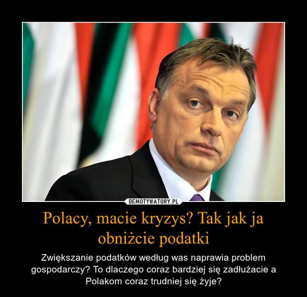 Polacy, macie kryzys? Tak jak ja obniżcie podatki – Zwiększanie podatków według was naprawia problem gospodarczy? To dlaczego coraz bardziej się zadłużacie a Polakom coraz trudniej się żyje?
