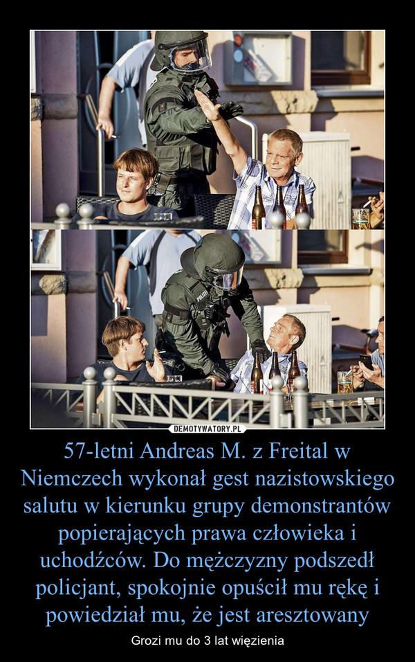 57-letni Andreas M. z Freital w Niemczech wykonał gest nazistowskiego salutu w kierunku grupy demonstrantów popierających prawa człowieka i uchodźców. Do mężczyzny podszedł policjant, spokojnie opuścił mu rękę i powiedział mu, że jest aresztowany – Grozi mu do 3 lat więzienia