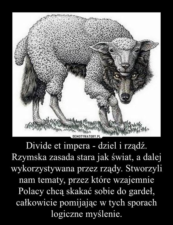 Divide et impera - dziel i rządź. Rzymska zasada stara jak świat, a dalej wykorzystywana przez rządy. Stworzyli nam tematy, przez które wzajemnie Polacy chcą skakać sobie do gardeł, całkowicie pomijając w tych sporach logiczne myślenie. –