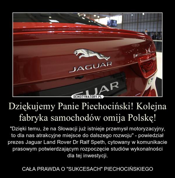"""Dziękujemy Panie Piechociński! Kolejna fabryka samochodów omija Polskę! – """"Dzięki temu, że na Słowacji już istnieje przemysł motoryzacyjny, to dla nas atrakcyjne miejsce do dalszego rozwoju"""" - powiedział prezes Jaguar Land Rover Dr Ralf Speth, cytowany w komunikacie prasowym potwierdzającym rozpoczęcie studiów wykonalnościdla tej inwestycji.CAŁA PRAWDA O """"SUKCESACH"""" PIECHOCIŃSKIEGO"""