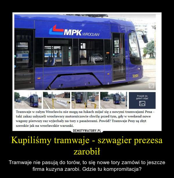 Kupiliśmy tramwaje - szwagier prezesa zarobił – Tramwaje nie pasują do torów, to się nowe tory zamówi to jeszcze firma kuzyna zarobi. Gdzie tu kompromitacja?