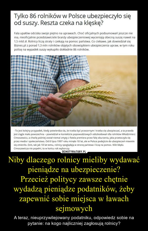 Niby dlaczego rolnicy mieliby wydawać pieniądze na ubezpieczenie?Przecież politycy zawsze chętnie wydadzą pieniądze podatników, żeby zapewnić sobie miejsca w ławach sejmowych – A teraz, nieuprzywilejowany podatniku, odpowiedz sobie na pytanie: na kogo najliczniej zagłosują rolnicy?
