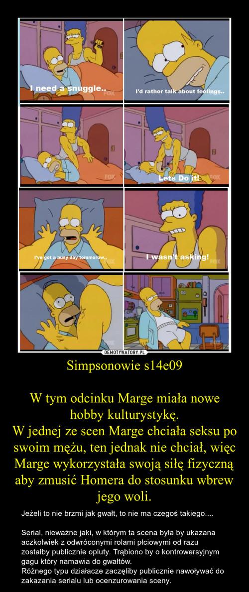 Simpsonowie s14e09  W tym odcinku Marge miała nowe hobby kulturystykę. W jednej ze scen Marge chciała seksu po swoim mężu, ten jednak nie chciał, więc Marge wykorzystała swoją siłę fizyczną aby zmusić Homera do stosunku wbrew jego woli.
