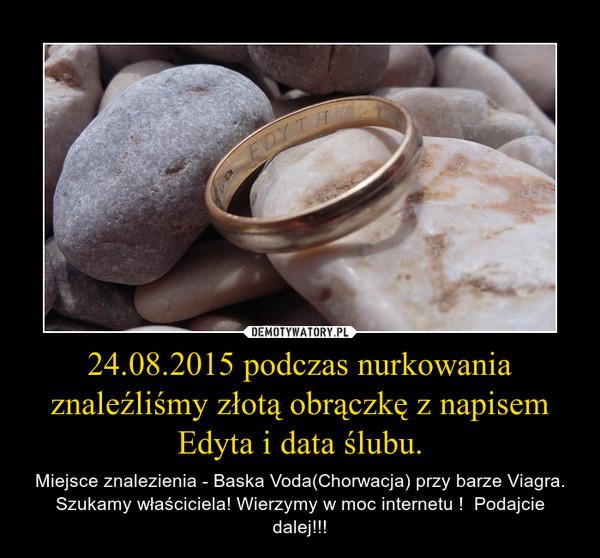 24.08.2015 podczas nurkowania znaleźliśmy złotą obrączkę z napisem Edyta i data ślubu. – Miejsce znalezienia - Baska Voda(Chorwacja) przy barze Viagra. Szukamy właściciela! Wierzymy w moc internetu !  Podajcie dalej!!!