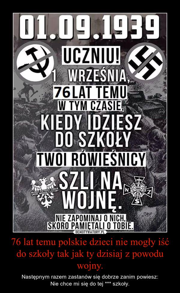 76 lat temu polskie dzieci nie mogły iść do szkoły tak jak ty dzisiaj z powodu wojny. – Następnym razem zastanów się dobrze zanim powiesz:Nie chce mi się do tej *** szkoły.