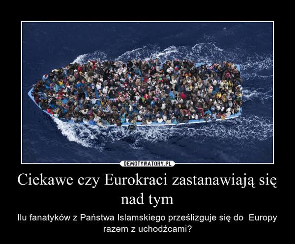Ciekawe czy Eurokraci zastanawiają się nad tym – Ilu fanatyków z Państwa Islamskiego prześlizguje się do  Europy razem z uchodźcami?