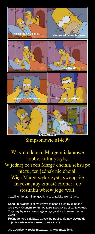 Simpsonowie s14e09  W tym odcinku Marge miała nowe hobby, kulturystykę. W jednej ze scen Marge chciała seksu po mężu, ten jednak nie chciał. Więc Marge wykorzysta swoją siłę fizyczną aby zmusić Homera do stosunku wbrew jego woli.