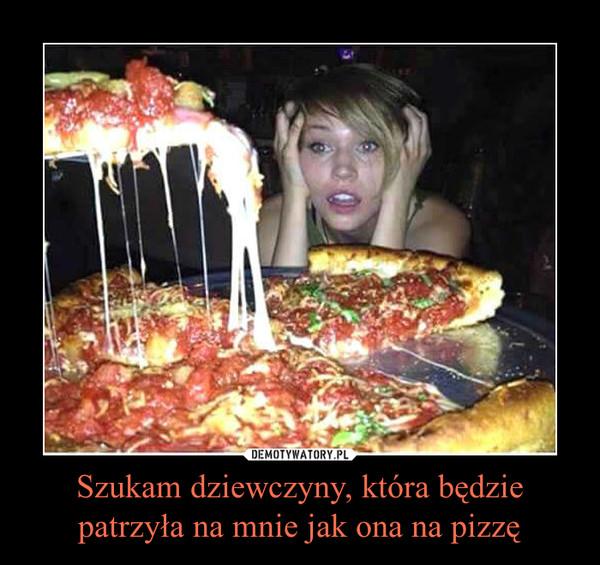 Szukam dziewczyny, która będzie patrzyła na mnie jak ona na pizzę –