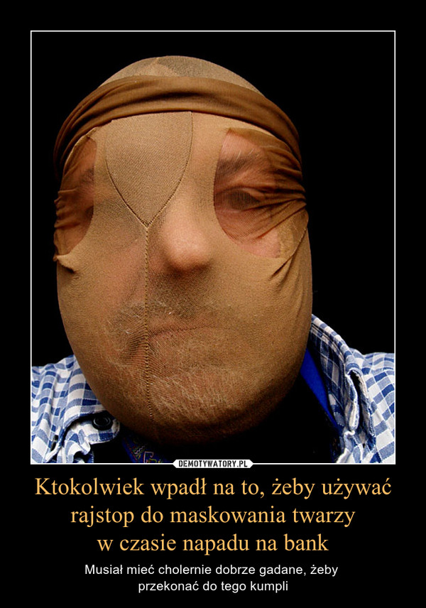 Ktokolwiek wpadł na to, żeby używać rajstop do maskowania twarzyw czasie napadu na bank – Musiał mieć cholernie dobrze gadane, żeby przekonać do tego kumpli