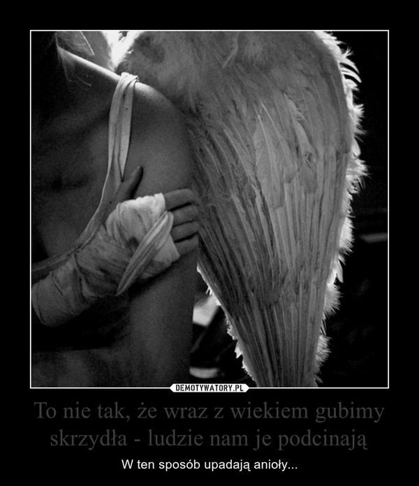 To nie tak, że wraz z wiekiem gubimy skrzydła - ludzie nam je podcinają – W ten sposób upadają anioły...