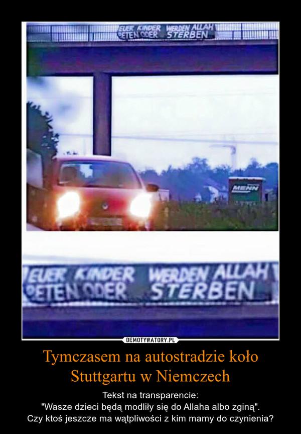 """Tymczasem na autostradzie koło Stuttgartu w Niemczech – Tekst na transparencie:""""Wasze dzieci będą modliły się do Allaha albo zginą"""".Czy ktoś jeszcze ma wątpliwości z kim mamy do czynienia?"""