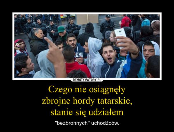 Czego nie osiągnęłyzbrojne hordy tatarskie,stanie się udziałem – ''bezbronnych'' uchodźców.