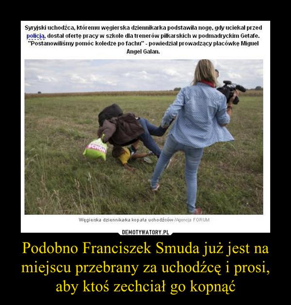 Podobno Franciszek Smuda już jest na miejscu przebrany za uchodźcę i prosi, aby ktoś zechciał go kopnąć –
