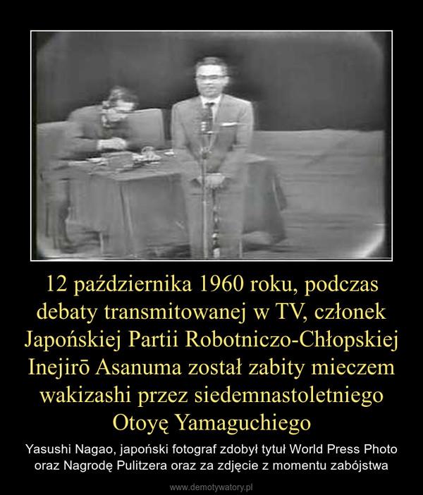 12 października 1960 roku, podczas debaty transmitowanej w TV, członek Japońskiej Partii Robotniczo-Chłopskiej Inejirō Asanuma został zabity mieczem wakizashi przez siedemnastoletniego Otoyę Yamaguchiego – Yasushi Nagao, japoński fotograf zdobył tytuł World Press Photo oraz Nagrodę Pulitzera oraz za zdjęcie z momentu zabójstwa