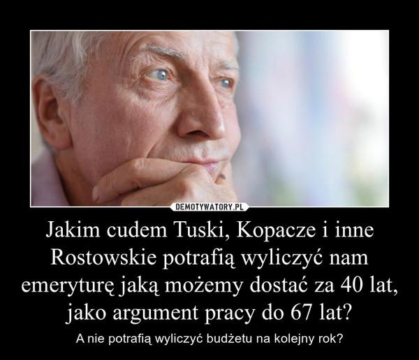 Jakim cudem Tuski, Kopacze i inne Rostowskie potrafią wyliczyć nam emeryturę jaką możemy dostać za 40 lat, jako argument pracy do 67 lat? – A nie potrafią wyliczyć budżetu na kolejny rok?