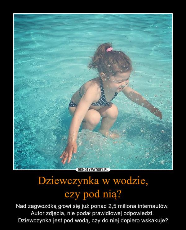 Dziewczynka w wodzie,czy pod nią? – Nad zagwozdką głowi się już ponad 2,5 miliona internautów. Autor zdjęcia, nie podał prawidłowej odpowiedzi. Dziewczynka jest pod wodą, czy do niej dopiero wskakuje?