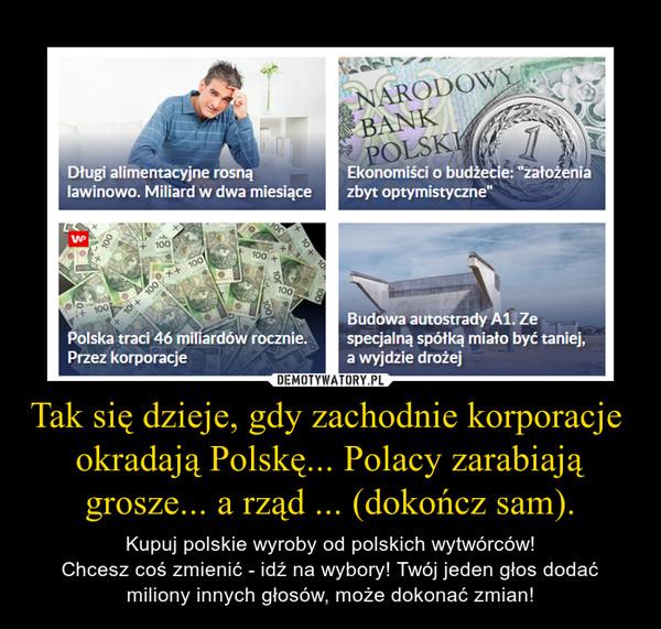 Tak się dzieje, gdy zachodnie korporacje  okradają Polskę... Polacy zarabiają grosze... a rząd ... (dokończ sam). – Kupuj polskie wyroby od polskich wytwórców!Chcesz coś zmienić - idź na wybory! Twój jeden głos dodać miliony innych głosów, może dokonać zmian!