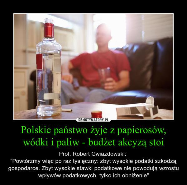 """Polskie państwo żyje z papierosów, wódki i paliw - budżet akcyzą stoi – Prof. Robert Gwiazdowski: """"Powtórzmy więc po raz tysięczny: zbyt wysokie podatki szkodzą gospodarce. Zbyt wysokie stawki podatkowe nie powodują wzrostu wpływów podatkowych, tylko ich obniżenie"""""""
