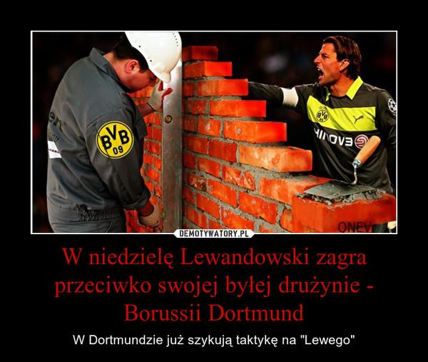 """W niedzielę Lewandowski zagra przeciwko swojej byłej drużynie - Borussii Dortmund – W Dortmundzie już szykują taktykę na """"Lewego"""""""