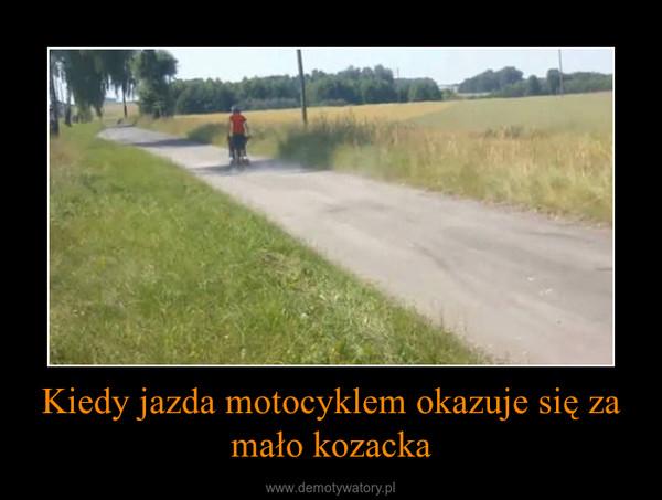 Kiedy jazda motocyklem okazuje się za mało kozacka –