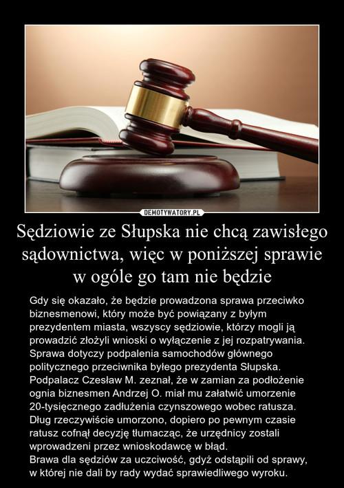 Sędziowie ze Słupska nie chcą zawisłego sądownictwa, więc w poniższej sprawie w ogóle go tam nie będzie