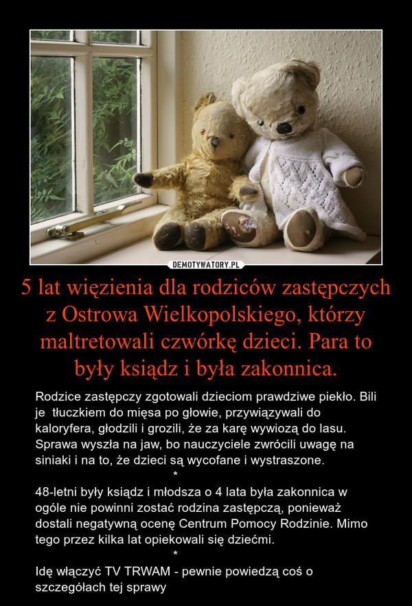 5 lat więzienia dla rodziców zastępczych z Ostrowa Wielkopolskiego, którzy maltretowali czwórkę dzieci. Para to były ksiądz i była zakonnica. – Rodzice zastępczy zgotowali dzieciom prawdziwe piekło. Bili je  tłuczkiem do mięsa po głowie, przywiązywali do kaloryfera, głodzili i grozili, że za karę wywiozą do lasu. Sprawa wyszła na jaw, bo nauczyciele zwrócili uwagę na siniaki i na to, że dzieci są wycofane i wystraszone.                                       *48-letni były ksiądz i młodsza o 4 lata była zakonnica w ogóle nie powinni zostać rodzina zastępczą, ponieważ dostali negatywną ocenę Centrum Pomocy Rodzinie. Mimo tego przez kilka lat opiekowali się dziećmi.                                        *Idę włączyć TV TRWAM - pewnie powiedzą coś o szczegółach tej sprawy