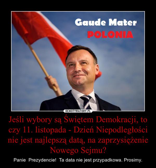 Jeśli wybory są Świętem Demokracji, to czy 11. listopada - Dzień Niepodległości nie jest najlepszą datą, na zaprzysiężenie Nowego Sejmu? – Panie  Prezydencie!  Ta data nie jest przypadkowa. Prosimy.