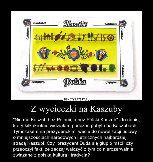 """Z wycieczki na Kaszuby – """"Nie ma Kaszub bez Polonii, a bez Polski Kaszub"""" - to napis, który kilkakrotnie widziałam podczas pobytu na Kaszubach. Tymczasem na prezydenckim  wecie do nowelizacji ustawy o mniejszościach narodowych i etnicznych najbardziej stracą Kaszubi. Czy  prezydent Duda się głupio mści, czy przeoczył fakt, że zaczął walczyć z tym co nierozerwalnie związane z polską kulturą i tradycją?"""
