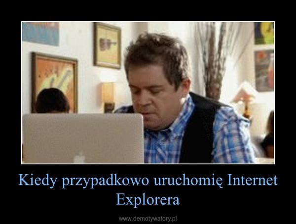 Kiedy przypadkowo uruchomię Internet Explorera –