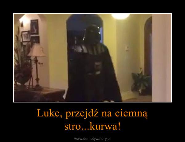 Luke, przejdź na ciemną stro...kurwa! –