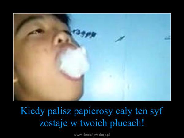 Kiedy palisz papierosy cały ten syf zostaje w twoich płucach! –