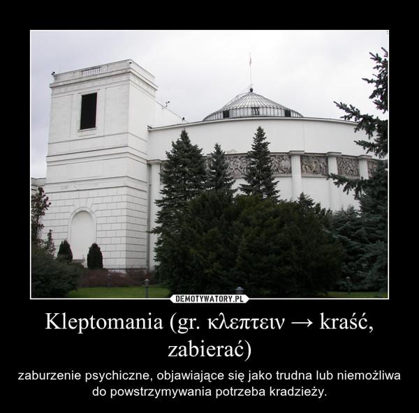 Kleptomania (gr. κλεπτειν → kraść, zabierać) – zaburzenie psychiczne, objawiające się jako trudna lub niemożliwa do powstrzymywania potrzeba kradzieży.