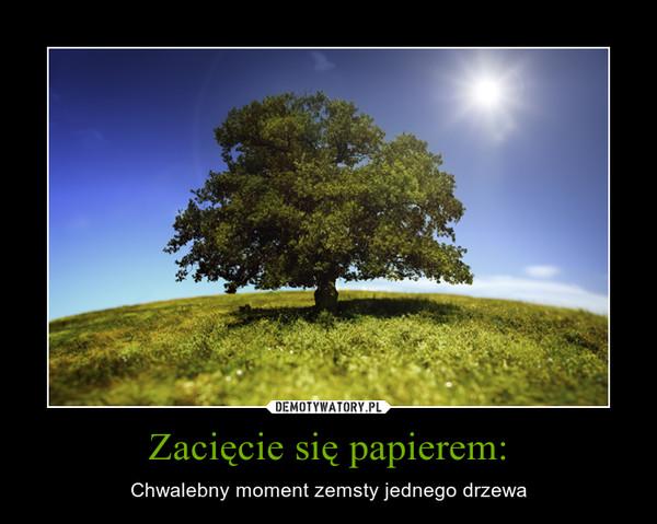 Zacięcie się papierem: – Chwalebny moment zemsty jednego drzewa