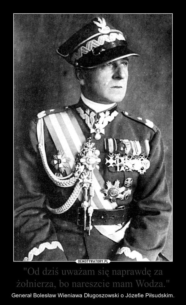 """""""Od dziś uważam się naprawdę za żołnierza, bo nareszcie mam Wodza."""" – Generał Bolesław Wieniawa Długoszowski o Józefie Piłsudskim."""