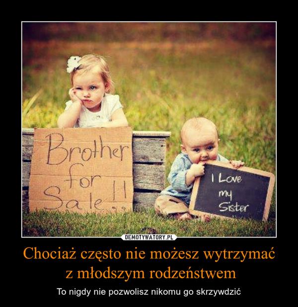 Chociaż często nie możesz wytrzymać z młodszym rodzeństwem – To nigdy nie pozwolisz nikomu go skrzywdzić
