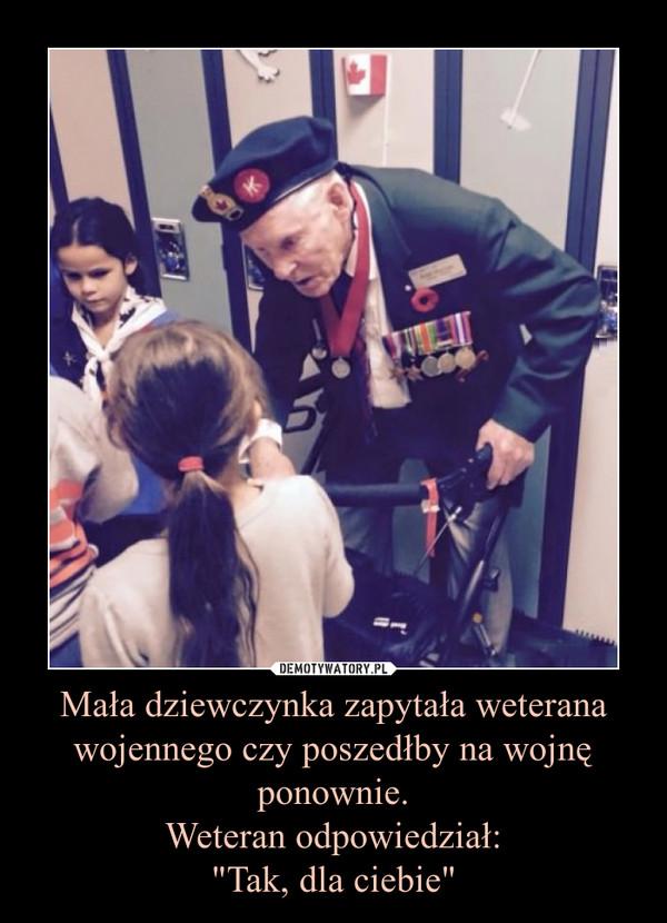 """Mała dziewczynka zapytała weterana wojennego czy poszedłby na wojnę ponownie.Weteran odpowiedział:""""Tak, dla ciebie"""" –"""
