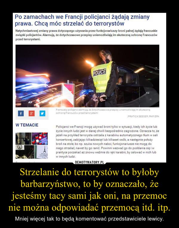 Strzelanie do terrorystów to byłoby barbarzyństwo, to by oznaczało, że jesteśmy tacy sami jak oni, na przemoc nie można odpowiadać przemocą itd. itp. – Mniej więcej tak to będą komentować przedstawiciele lewicy.