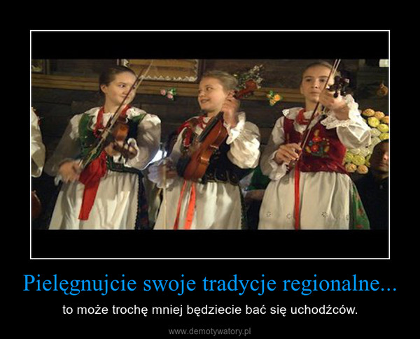 Pielęgnujcie swoje tradycje regionalne... – to może trochę mniej będziecie bać się uchodźców.
