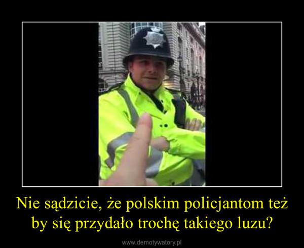 Nie sądzicie, że polskim policjantom też by się przydało trochę takiego luzu? –